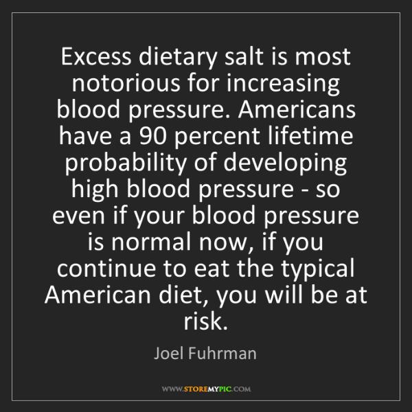 Joel Fuhrman: Excess dietary salt is most notorious for increasing...