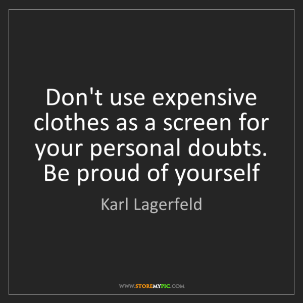 Karl Lagerfeld: Don't use expensive clothes as a screen for your personal...