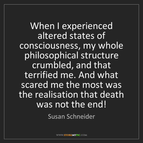 Susan Schneider: When I experienced altered states of consciousness, my...