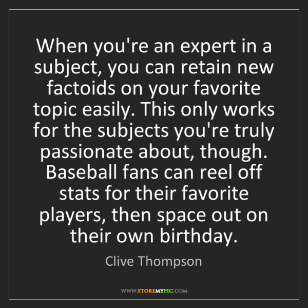 Clive Thompson: When you're an expert in a subject, you can retain new...