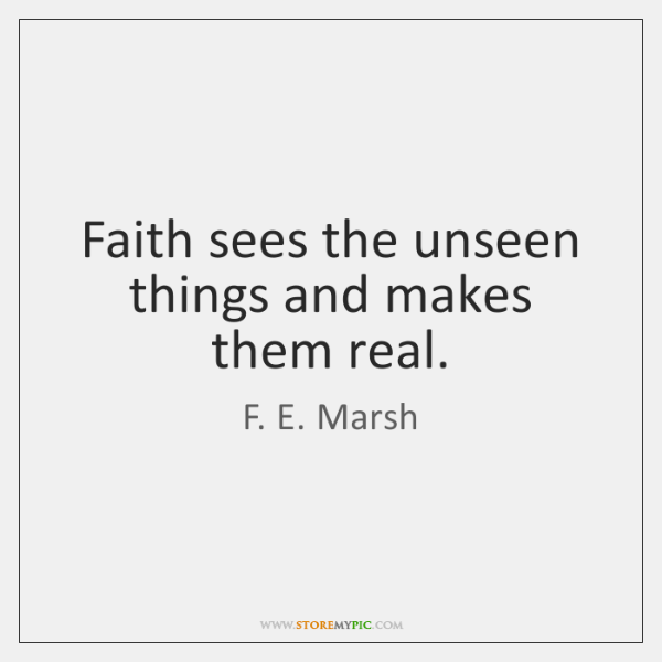 Faith sees the unseen things and makes them real.