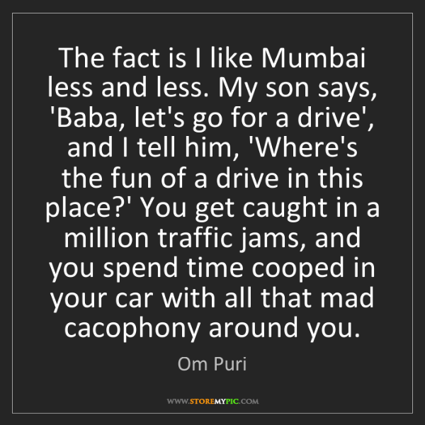 Om Puri: The fact is I like Mumbai less and less. My son says,...
