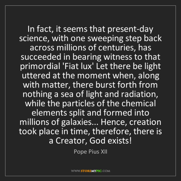 Pope Pius XII: In fact, it seems that present-day science, with one...