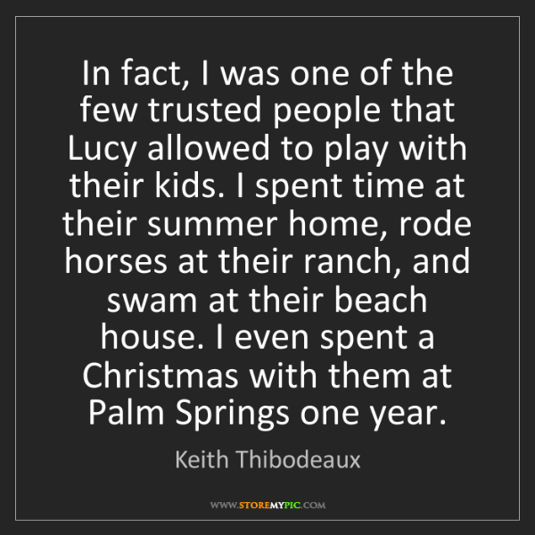 Keith Thibodeaux: In fact, I was one of the few trusted people that Lucy...