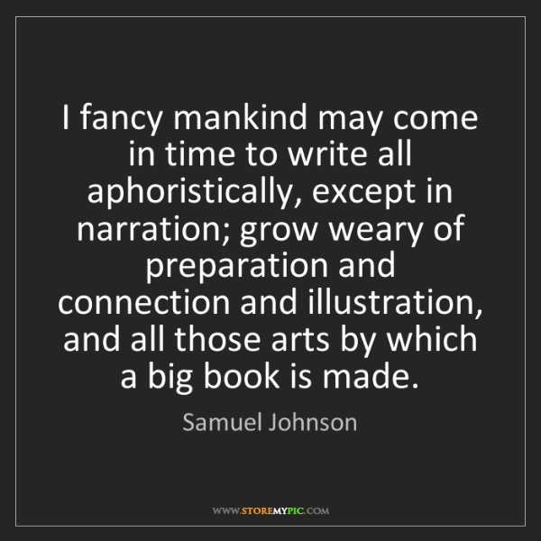 Samuel Johnson: I fancy mankind may come in time to write all aphoristically,...