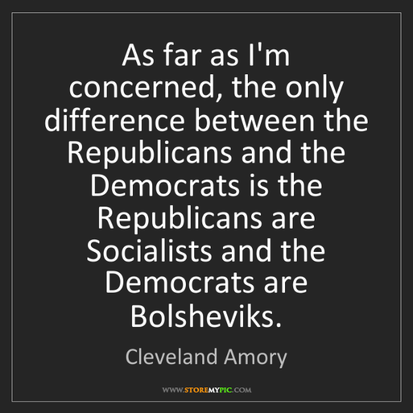 Cleveland Amory: As far as I'm concerned, the only difference between...
