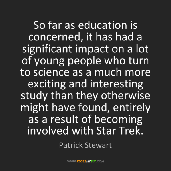 Patrick Stewart: So far as education is concerned, it has had a significant...
