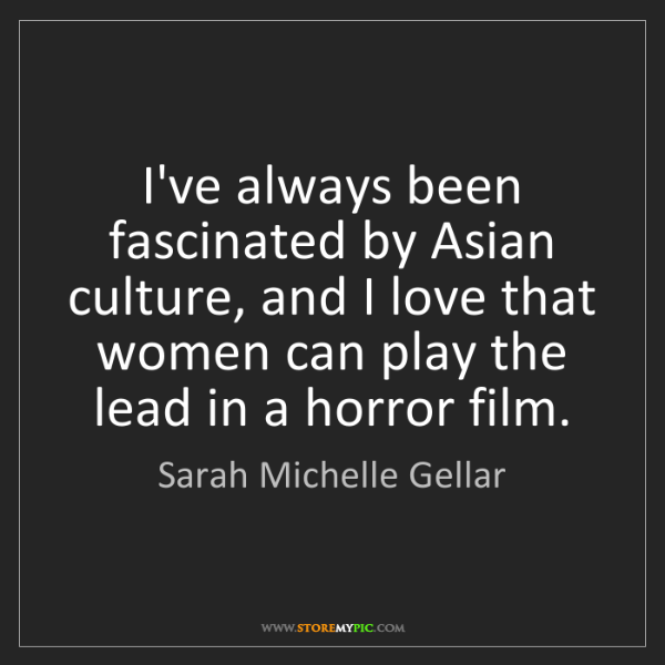 Sarah Michelle Gellar: I've always been fascinated by Asian culture, and I love...