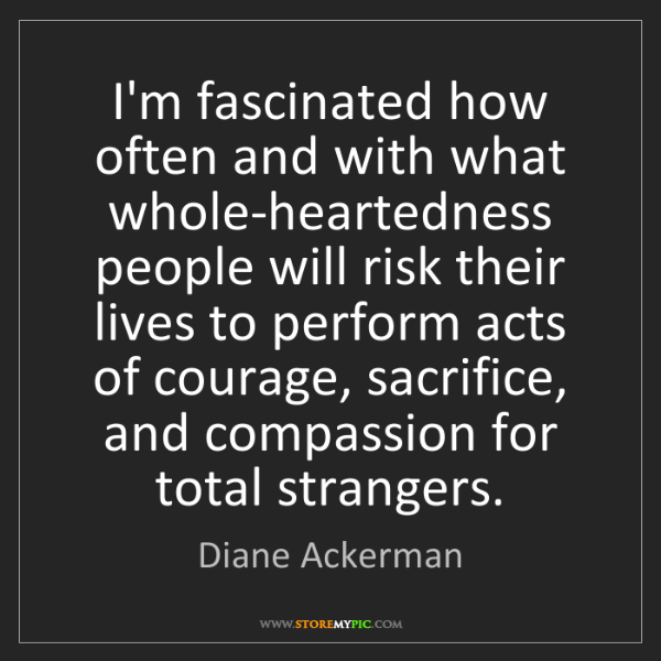 Diane Ackerman: I'm fascinated how often and with what whole-heartedness...