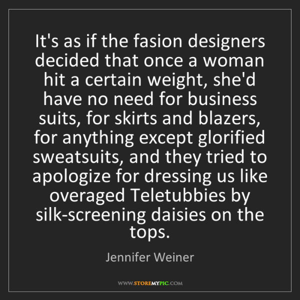 Jennifer Weiner: It's as if the fasion designers decided that once a woman...