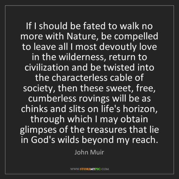 John Muir: If I should be fated to walk no more with Nature, be...
