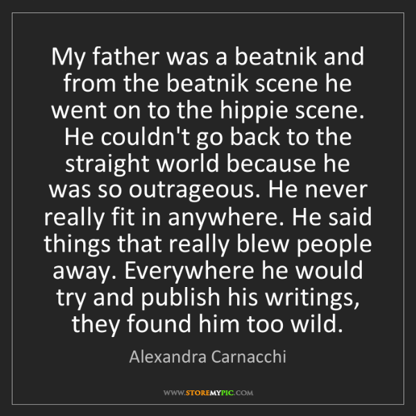 Alexandra Carnacchi: My father was a beatnik and from the beatnik scene he...