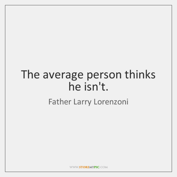 The average person thinks he isn't.