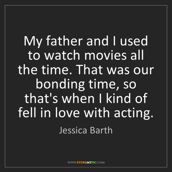 Jessica Barth: My father and I used to watch movies all the time. That...