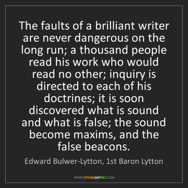 Edward Bulwer-Lytton, 1st Baron Lytton: The faults of a brilliant writer are never dangerous...