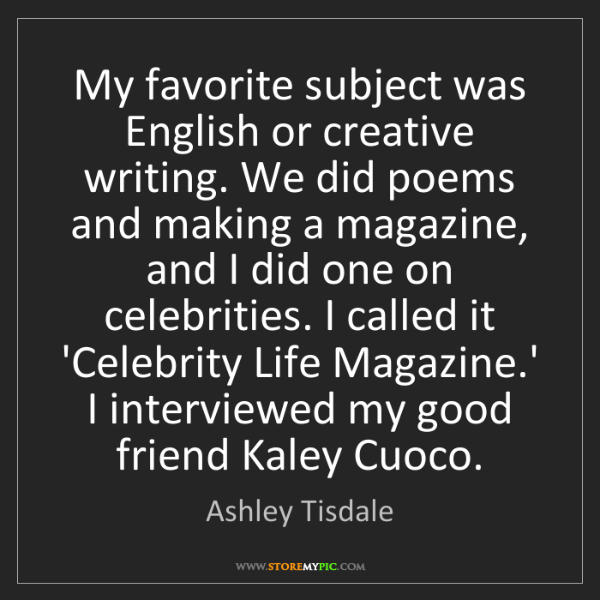 Ashley Tisdale: My favorite subject was English or creative writing....