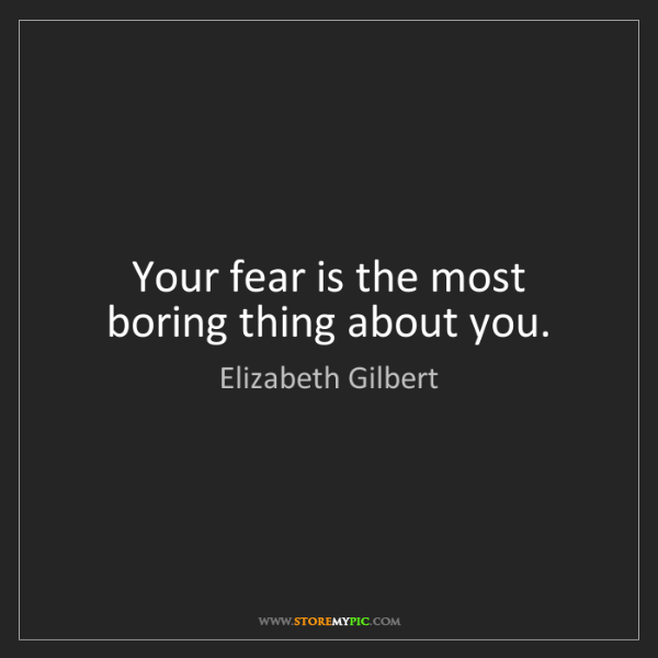 Elizabeth Gilbert: Your fear is the most boring thing about you.