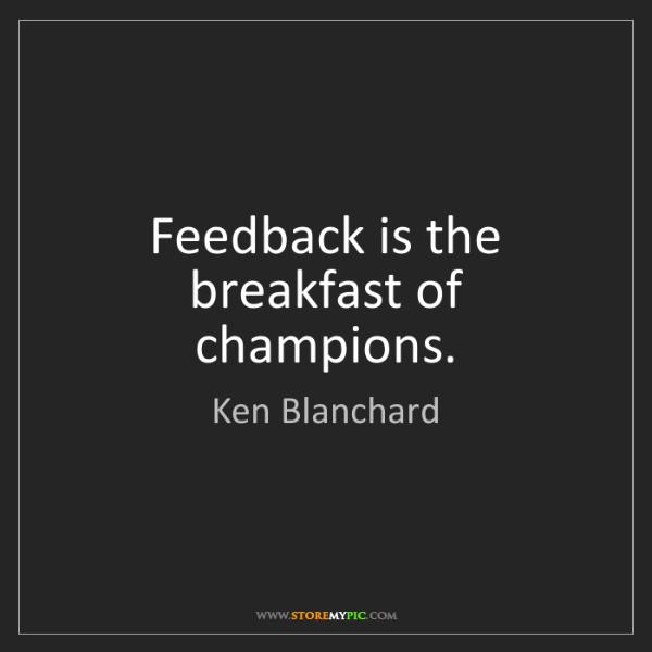 Ken Blanchard: Feedback is the breakfast of champions.