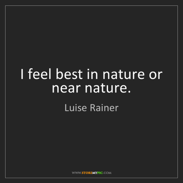 Luise Rainer: I feel best in nature or near nature.