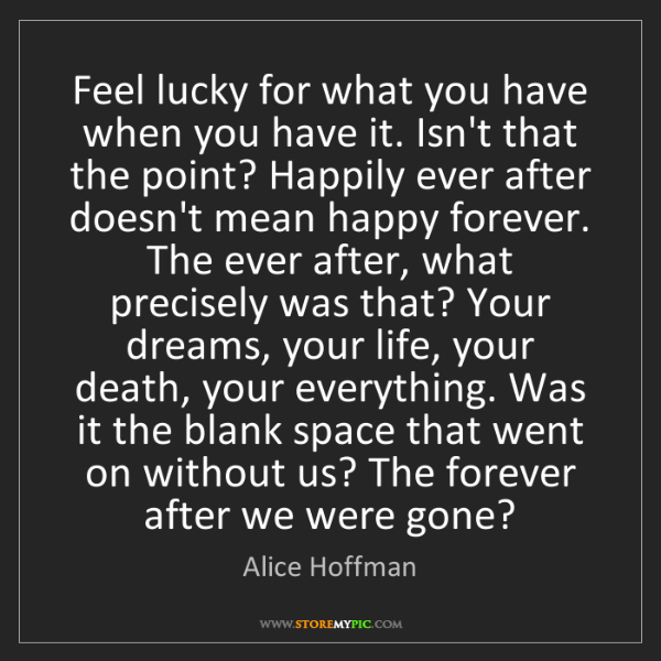 Alice Hoffman: Feel lucky for what you have when you have it. Isn't...