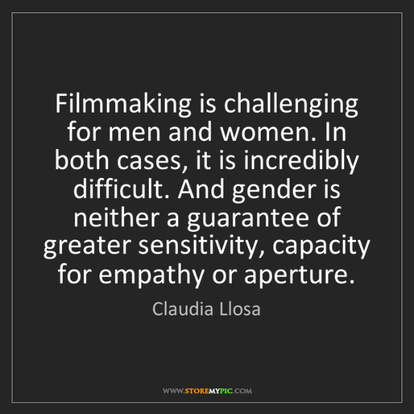 Claudia Llosa: Filmmaking is challenging for men and women. In both...