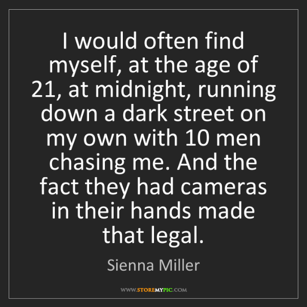 Sienna Miller: I would often find myself, at the age of 21, at midnight,...