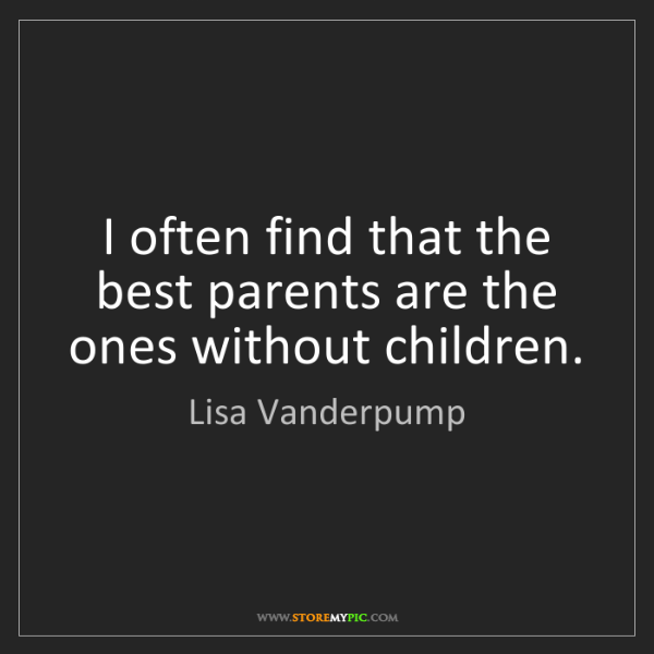 Lisa Vanderpump: I often find that the best parents are the ones without...