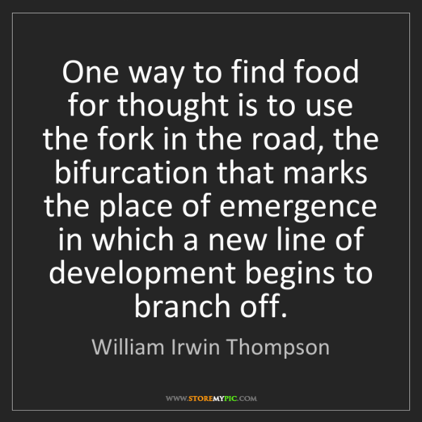 William Irwin Thompson: One way to find food for thought is to use the fork in...