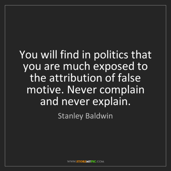 Stanley Baldwin: You will find in politics that you are much exposed to...