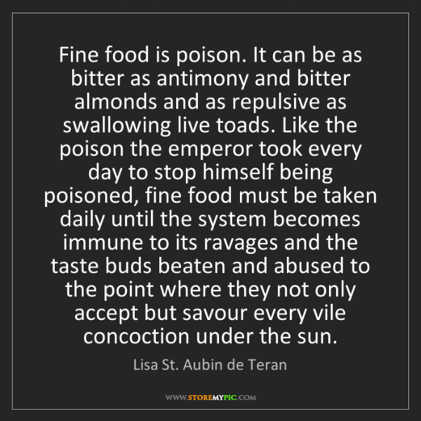Lisa St. Aubin de Teran: Fine food is poison. It can be as bitter as antimony...