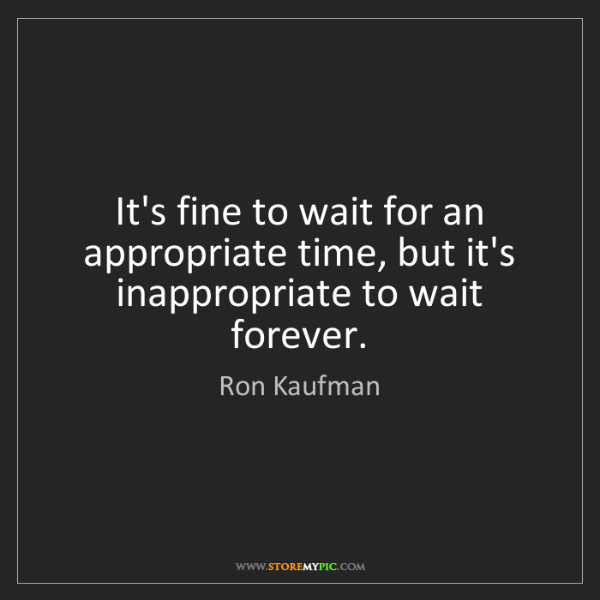 Ron Kaufman: It's fine to wait for an appropriate time, but it's inappropriate...