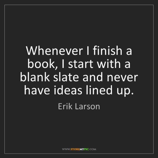 Erik Larson: Whenever I finish a book, I start with a blank slate...