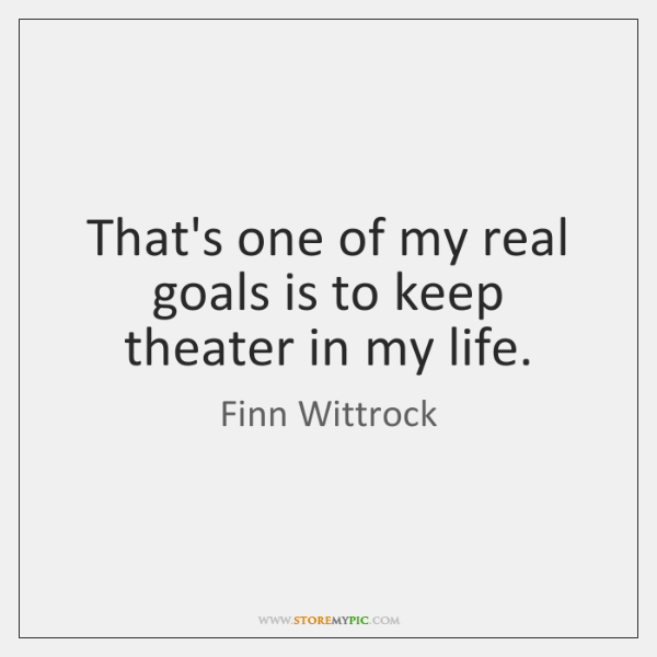 That's one of my real goals is to keep theater in my ...
