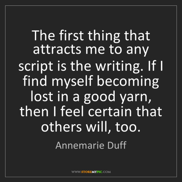 Annemarie Duff: The first thing that attracts me to any script is the...