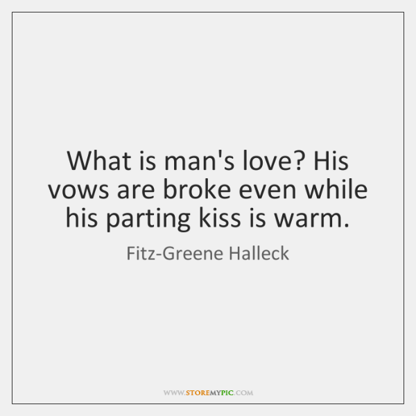 What is man's love? His vows are broke even while his parting ...