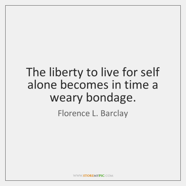 The liberty to live for self alone becomes in time a weary ...