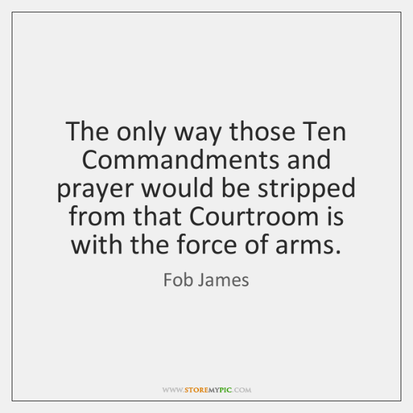 The only way those Ten Commandments and prayer would be stripped from ...