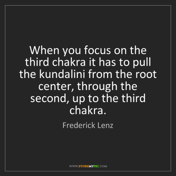 Frederick Lenz: When you focus on the third chakra it has to pull the...