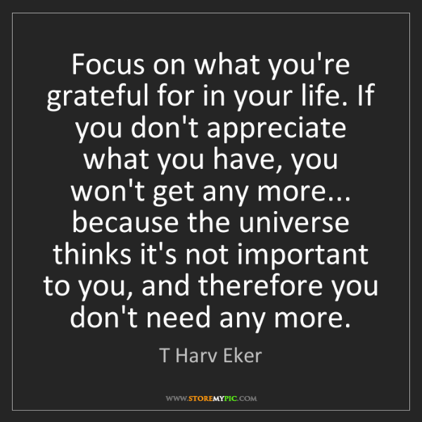 T Harv Eker: Focus on what you're grateful for in your life. If you...
