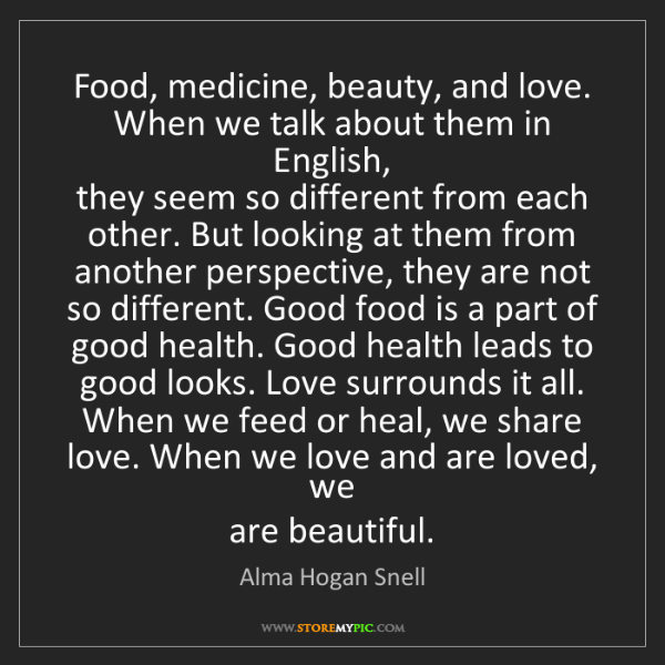 Alma Hogan Snell: Food, medicine, beauty, and love. When we talk about...