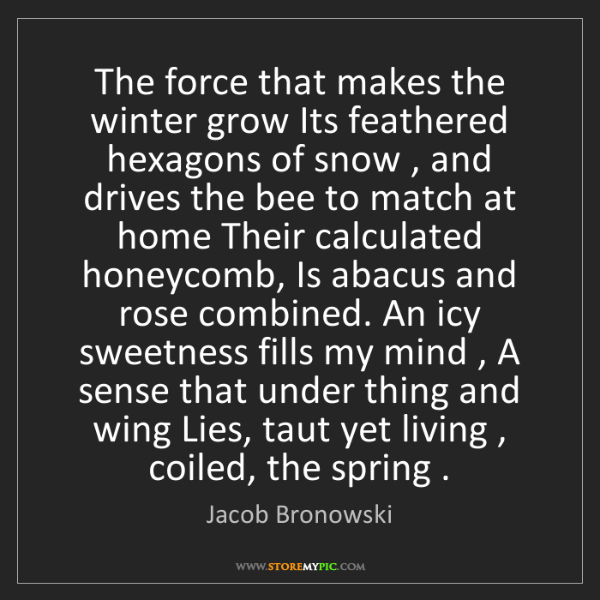 Jacob Bronowski: The force that makes the winter grow Its feathered hexagons...