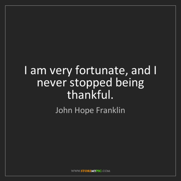 John Hope Franklin: I am very fortunate, and I never stopped being thankful.