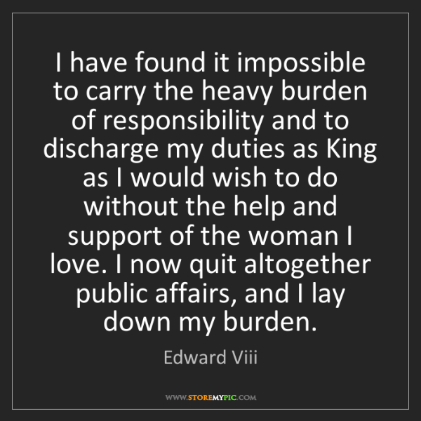 Edward Viii: I have found it impossible to carry the heavy burden...
