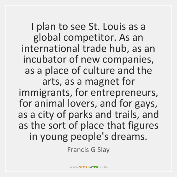 I plan to see St. Louis as a global competitor. As an ...