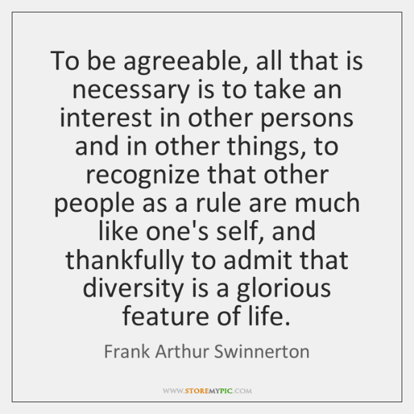 To be agreeable, all that is necessary is to take an interest ...