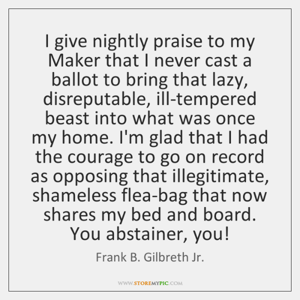 I give nightly praise to my Maker that I never cast a ...