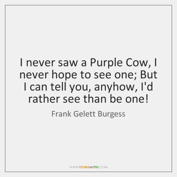 I never saw a Purple Cow, I never hope to see one; ...