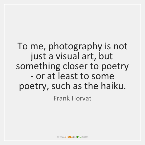 To me, photography is not just a visual art, but something closer ...