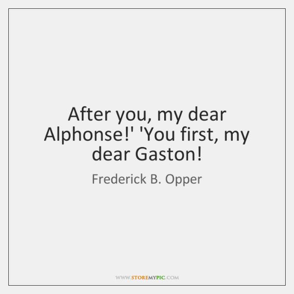 After you, my dear Alphonse!' 'You first, my dear Gaston!