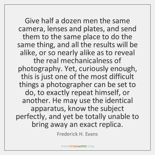 Give half a dozen men the same camera, lenses and plates, and ...